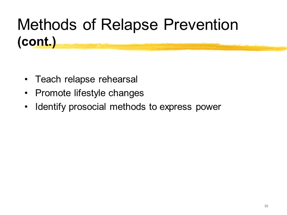 95 Methods of Relapse Prevention (cont.) Teach relapse rehearsal Promote lifestyle changes Identify prosocial methods to express power