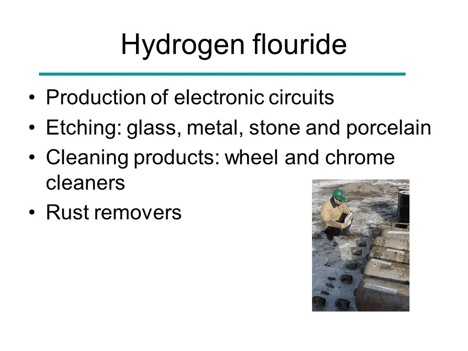 Hydrogen flouride Production of electronic circuits Etching: glass, metal, stone and porcelain Cleaning products: wheel and chrome cleaners Rust remov