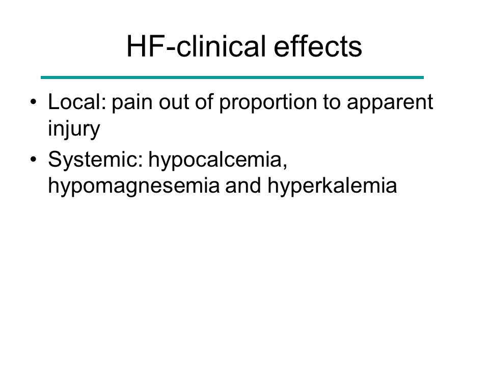 HF-clinical effects Local: pain out of proportion to apparent injury Systemic: hypocalcemia, hypomagnesemia and hyperkalemia