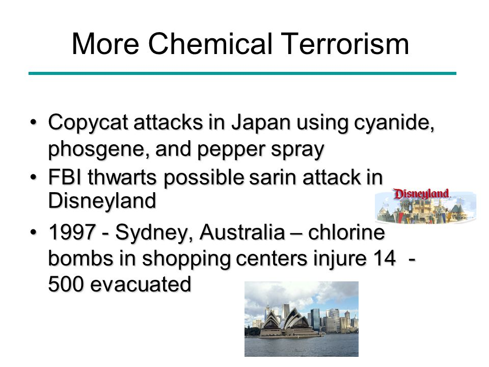 More Chemical Terrorism Copycat attacks in Japan using cyanide, phosgene, and pepper sprayCopycat attacks in Japan using cyanide, phosgene, and pepper spray FBI thwarts possible sarin attack in DisneylandFBI thwarts possible sarin attack in Disneyland 1997 - Sydney, Australia – chlorine bombs in shopping centers injure 14 - 500 evacuated1997 - Sydney, Australia – chlorine bombs in shopping centers injure 14 - 500 evacuated