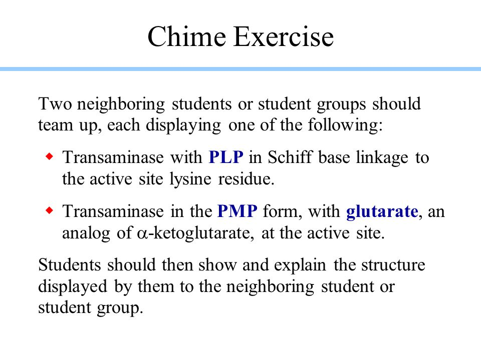 Chime Exercise Two neighboring students or student groups should team up, each displaying one of the following:  Transaminase with PLP in Schiff base linkage to the active site lysine residue.
