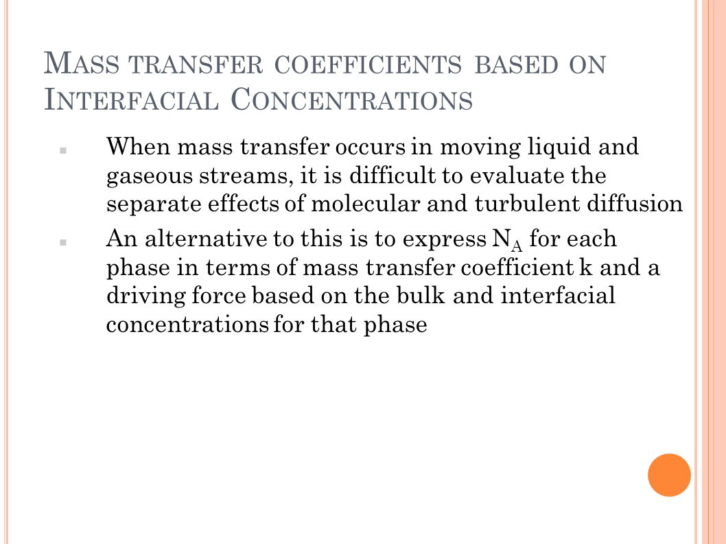M ASS TRANSFER COEFFICIENTS BASED ON I NTERFACIAL C ONCENTRATIONS When mass transfer occurs in moving liquid and gaseous streams, it is difficult to e