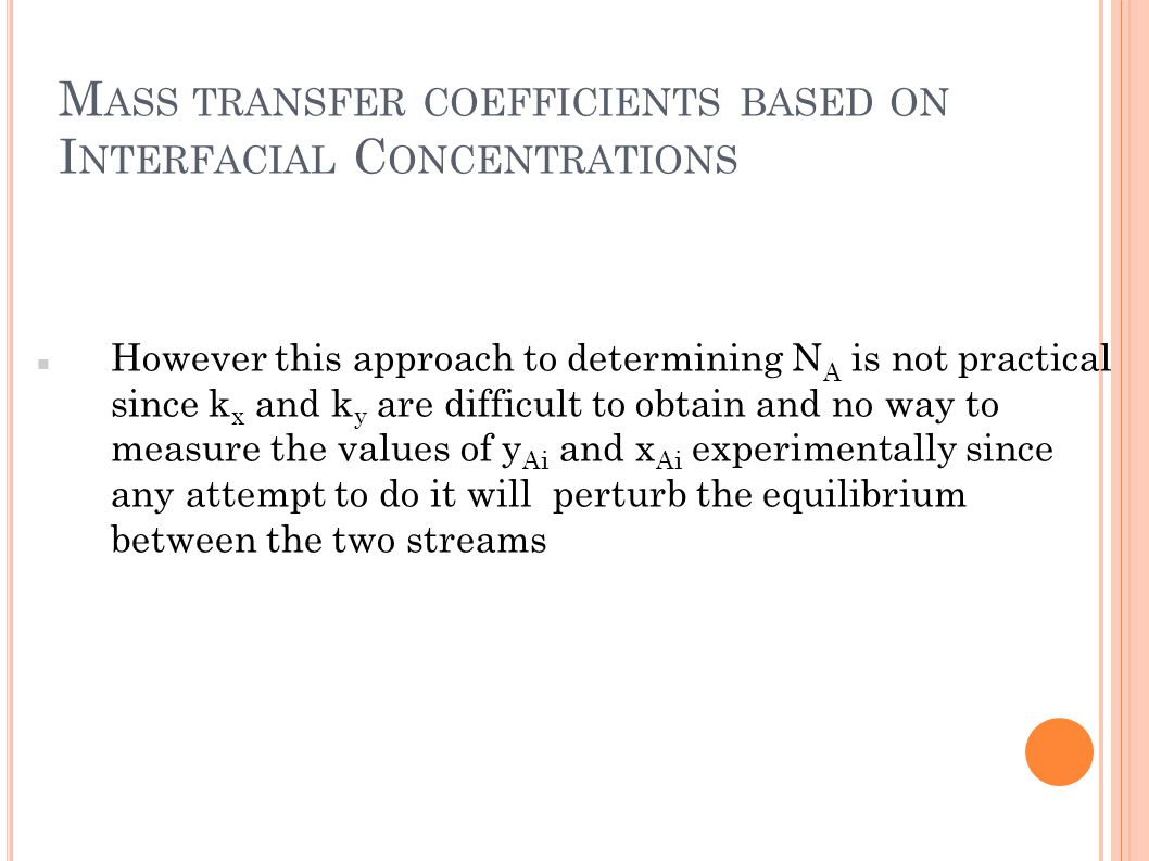M ASS TRANSFER COEFFICIENTS BASED ON I NTERFACIAL C ONCENTRATIONS However this approach to determining N A is not practical since k x and k y are diff