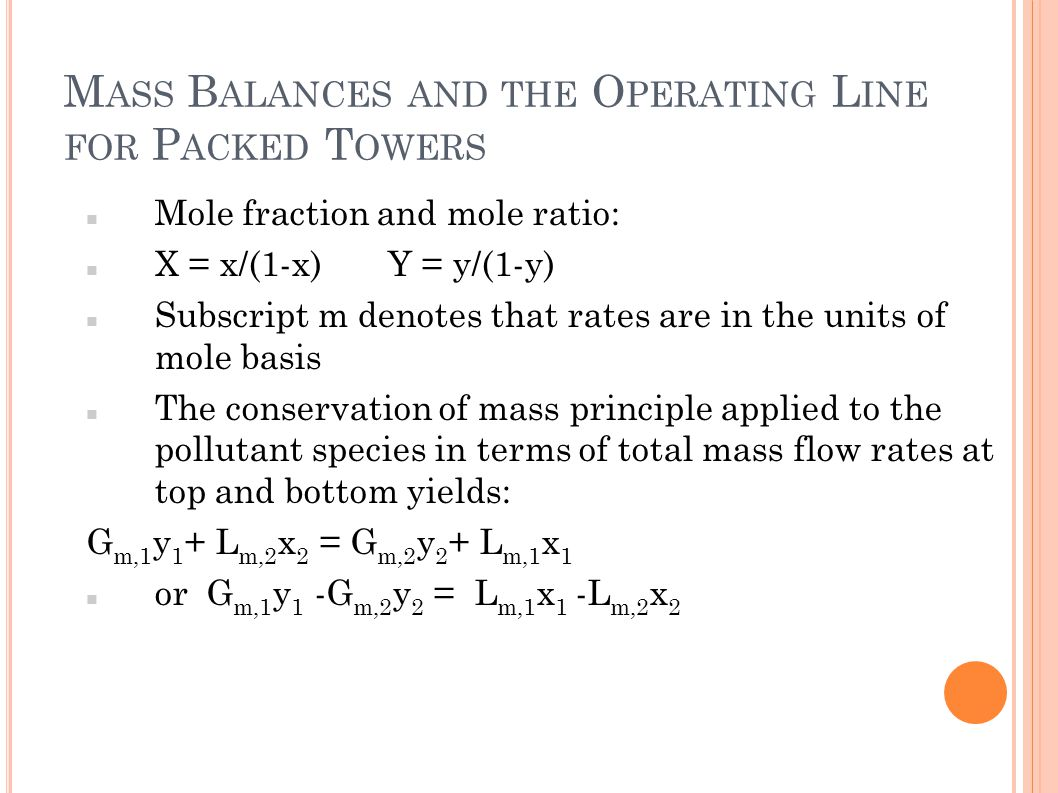 M ASS B ALANCES AND THE O PERATING L INE FOR P ACKED T OWERS Mole fraction and mole ratio: X = x/(1-x) Y = y/(1-y) Subscript m denotes that rates are