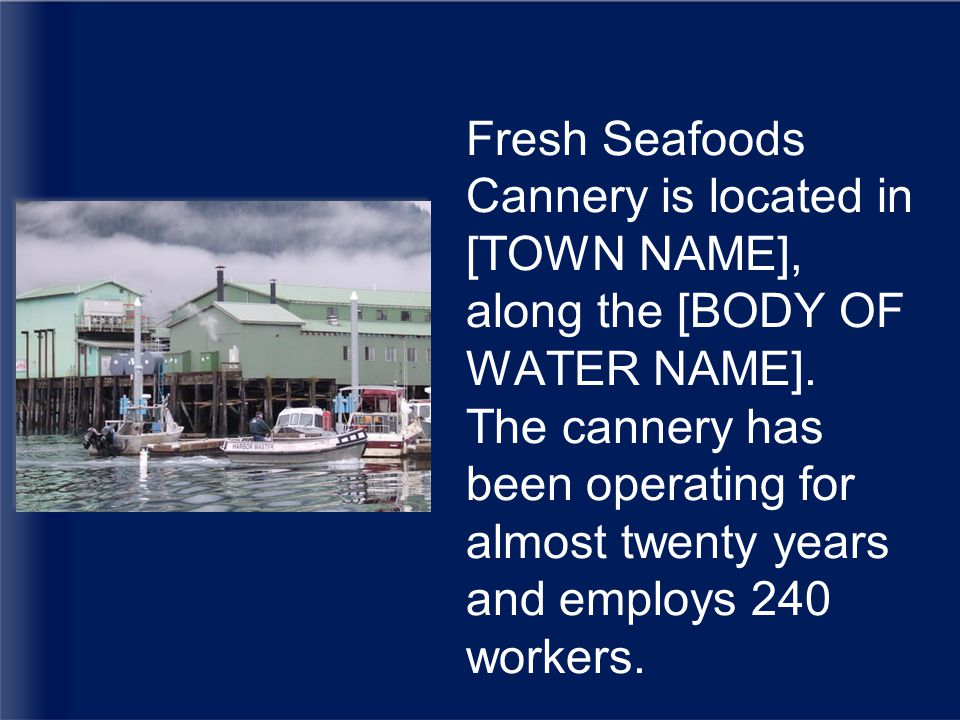 Fresh Seafoods Cannery is located in [TOWN NAME], along the [BODY OF WATER NAME].