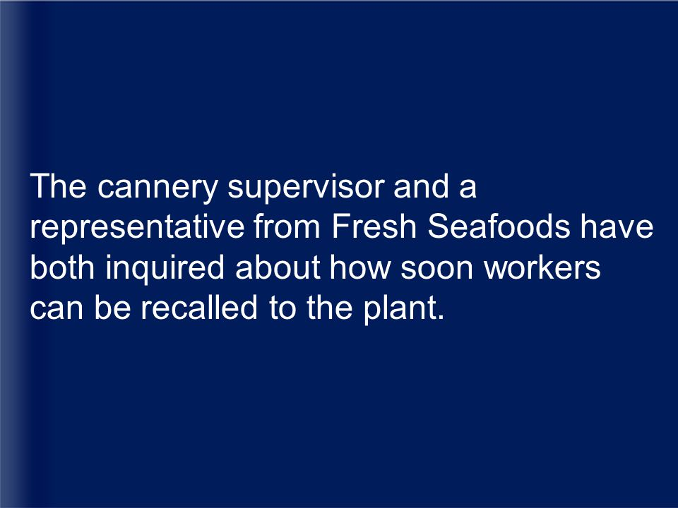 The cannery supervisor and a representative from Fresh Seafoods have both inquired about how soon workers can be recalled to the plant.