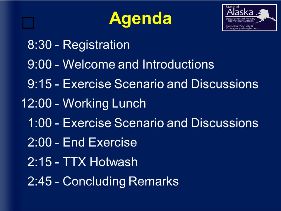 Agenda 8:30 - Registration 9:00 - Welcome and Introductions 9:15 - Exercise Scenario and Discussions 12:00 - Working Lunch 1:00 - Exercise Scenario and Discussions 2:00 - End Exercise 2:15 - TTX Hotwash 2:45 - Concluding Remarks