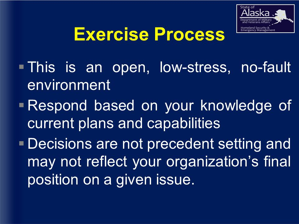 Exercise Process  This is an open, low-stress, no-fault environment  Respond based on your knowledge of current plans and capabilities  Decisions are not precedent setting and may not reflect your organization's final position on a given issue.