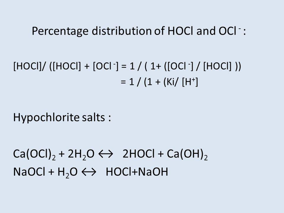 Percentage distribution of HOCl and OCl - : [HOCl]/ ([HOCl] + [OCl - ] = 1 / ( 1+ ([OCl - ] / [HOCl] )) = 1 / (1 + (Ki/ [H + ] Hypochlorite salts : Ca(OCl) 2 + 2H 2 O ↔ 2HOCl + Ca(OH) 2 NaOCl + H 2 O ↔ HOCl+NaOH