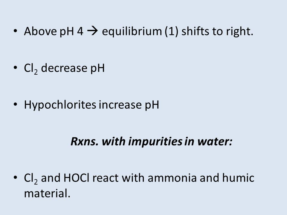 Above pH 4  equilibrium (1) shifts to right. Cl 2 decrease pH Hypochlorites increase pH Rxns.