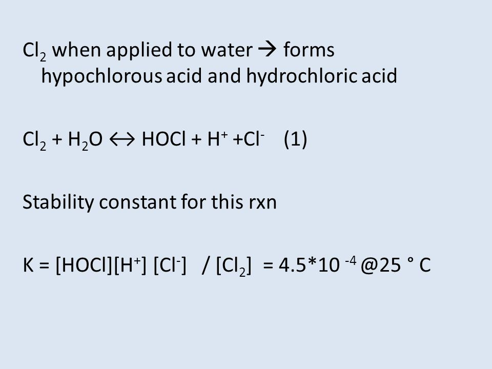 Cl 2 when applied to water  forms hypochlorous acid and hydrochloric acid Cl 2 + H 2 O ↔ HOCl + H + +Cl - (1) Stability constant for this rxn K = [HOCl][H + ] [Cl - ] / [Cl 2 ] = 4.5*10 -4 @25 ° C