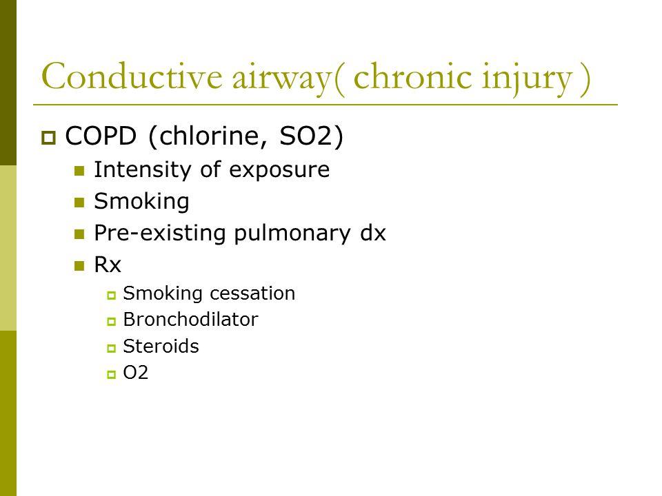 Conductive airway( chronic injury )  COPD (chlorine, SO2) Intensity of exposure Smoking Pre-existing pulmonary dx Rx  Smoking cessation  Bronchodil