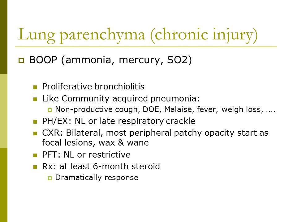 Lung parenchyma (chronic injury)  BOOP (ammonia, mercury, SO2) Proliferative bronchiolitis Like Community acquired pneumonia:  Non-productive cough,