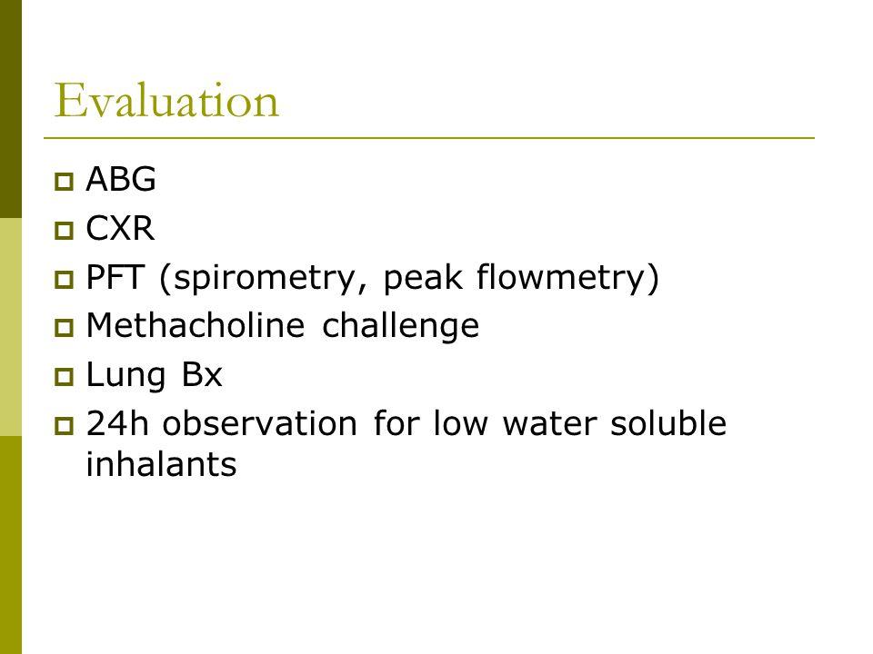 Evaluation  ABG  CXR  PFT (spirometry, peak flowmetry)  Methacholine challenge  Lung Bx  24h observation for low water soluble inhalants