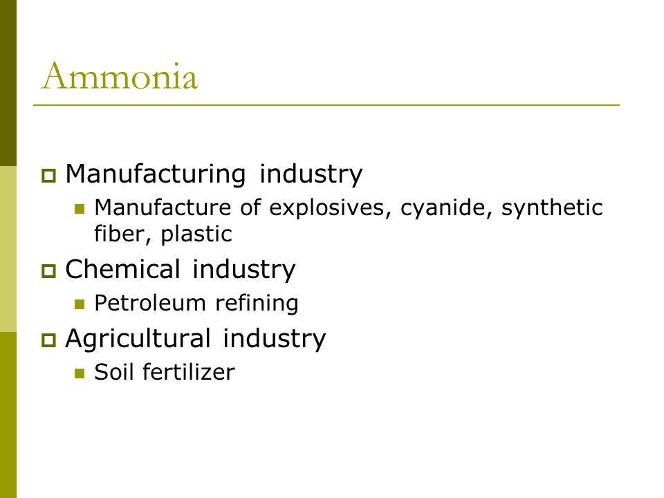 Ammonia  Manufacturing industry Manufacture of explosives, cyanide, synthetic fiber, plastic  Chemical industry Petroleum refining  Agricultural in