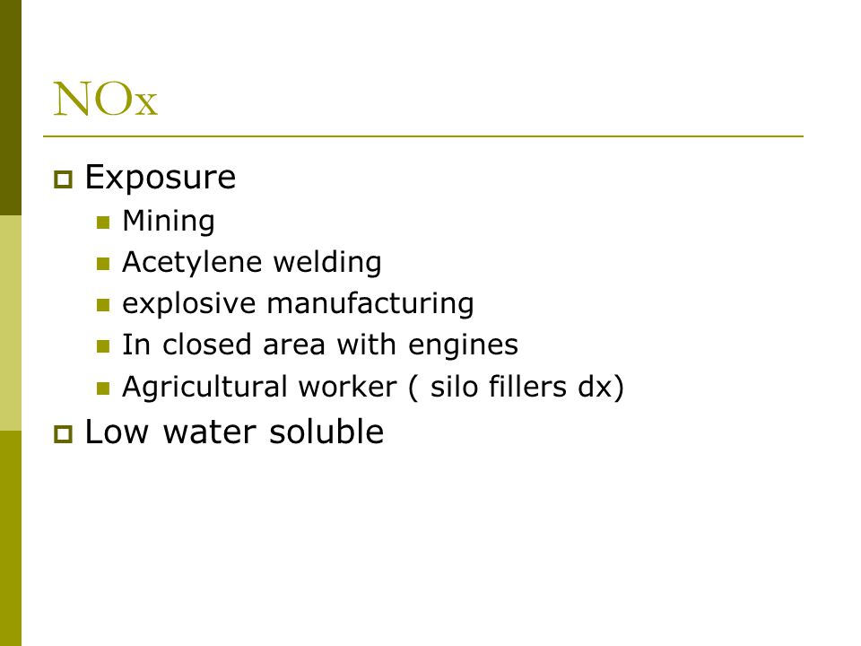 NOx  Exposure Mining Acetylene welding explosive manufacturing In closed area with engines Agricultural worker ( silo fillers dx)  Low water soluble