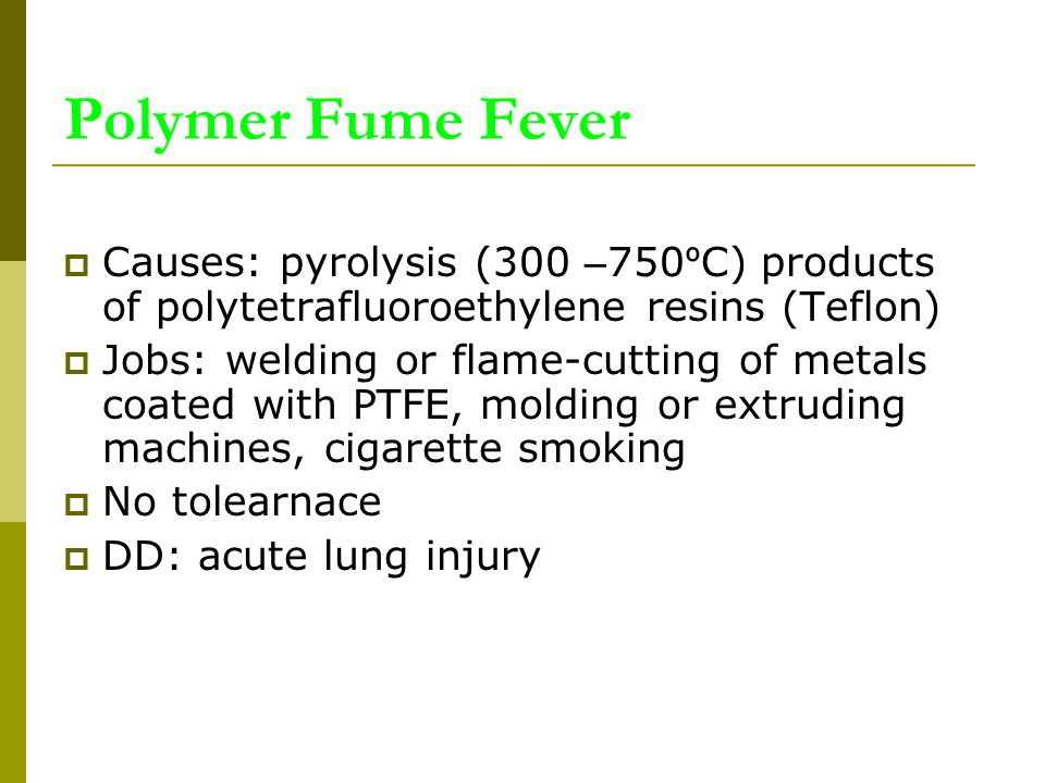Polymer Fume Fever  Causes: pyrolysis (300 – 750 º C) products of polytetrafluoroethylene resins (Teflon)  Jobs: welding or flame-cutting of metals