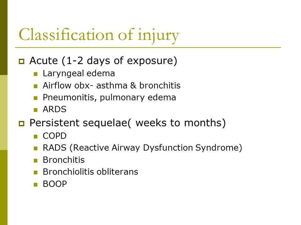 Classification of injury  Acute (1-2 days of exposure) Laryngeal edema Airflow obx- asthma & bronchitis Pneumonitis, pulmonary edema ARDS  Persisten