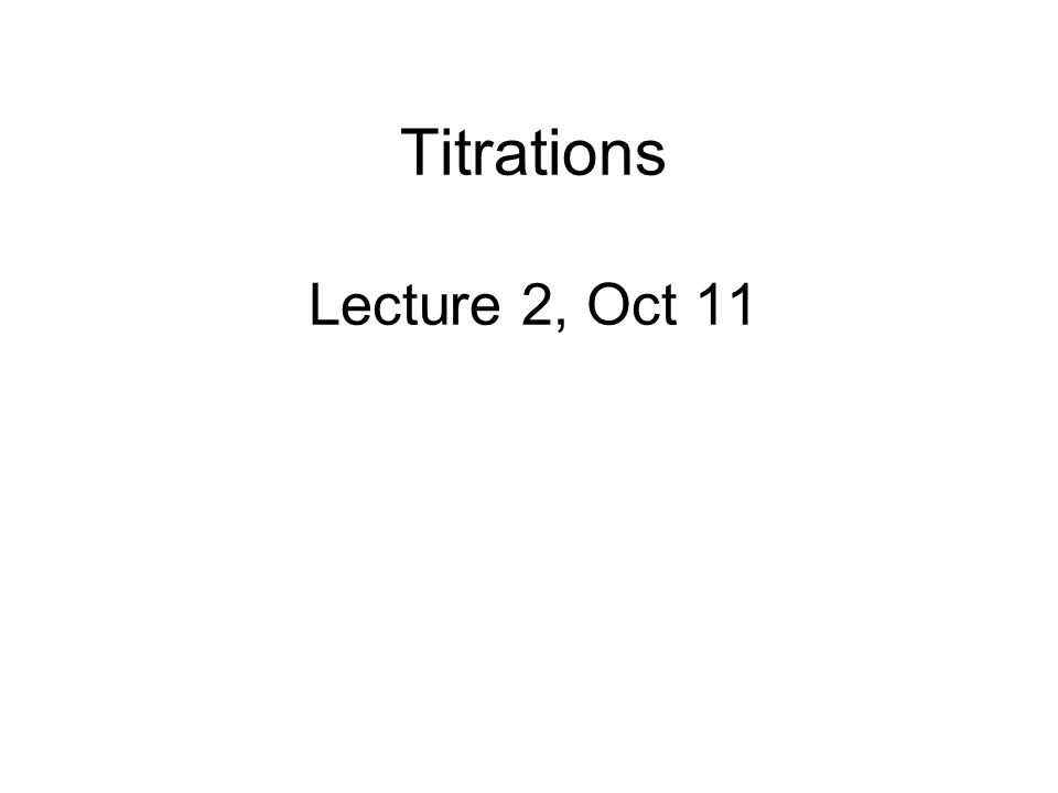 Titrations Lecture 2, Oct 11