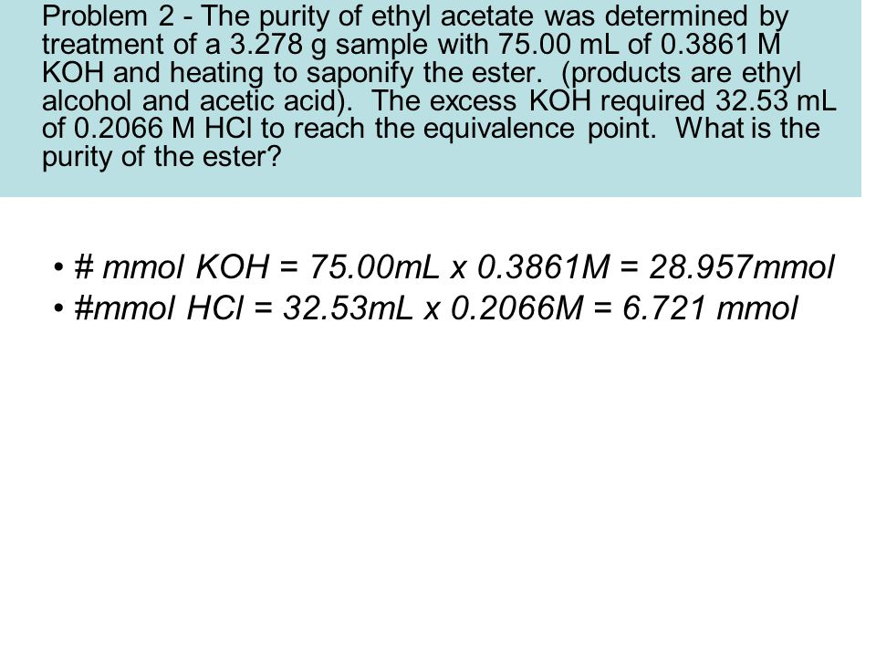 Problem 2 - The purity of ethyl acetate was determined by treatment of a 3.278 g sample with 75.00 mL of 0.3861 M KOH and heating to saponify the este