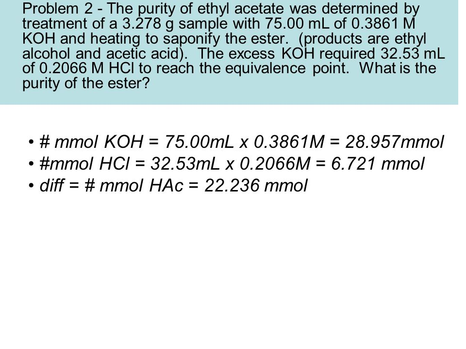 Problem 2 - The purity of ethyl acetate was determined by treatment of a 3.278 g sample with 75.00 mL of 0.3861 M KOH and heating to saponify the ester.