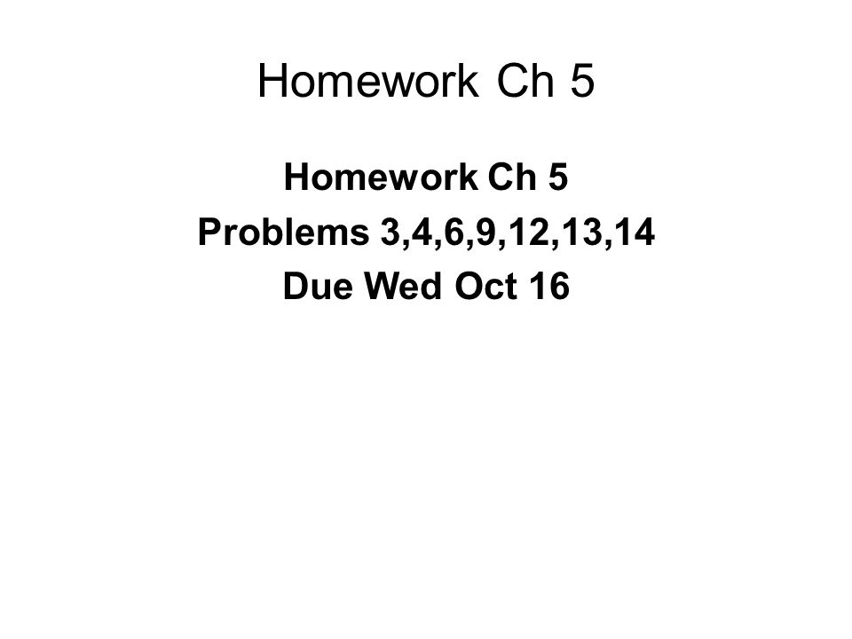 Homework Ch 5 Problems 3,4,6,9,12,13,14 Due Wed Oct 16