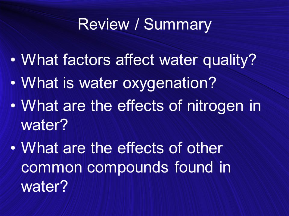 Review / Summary What factors affect water quality? What is water oxygenation? What are the effects of nitrogen in water? What are the effects of othe