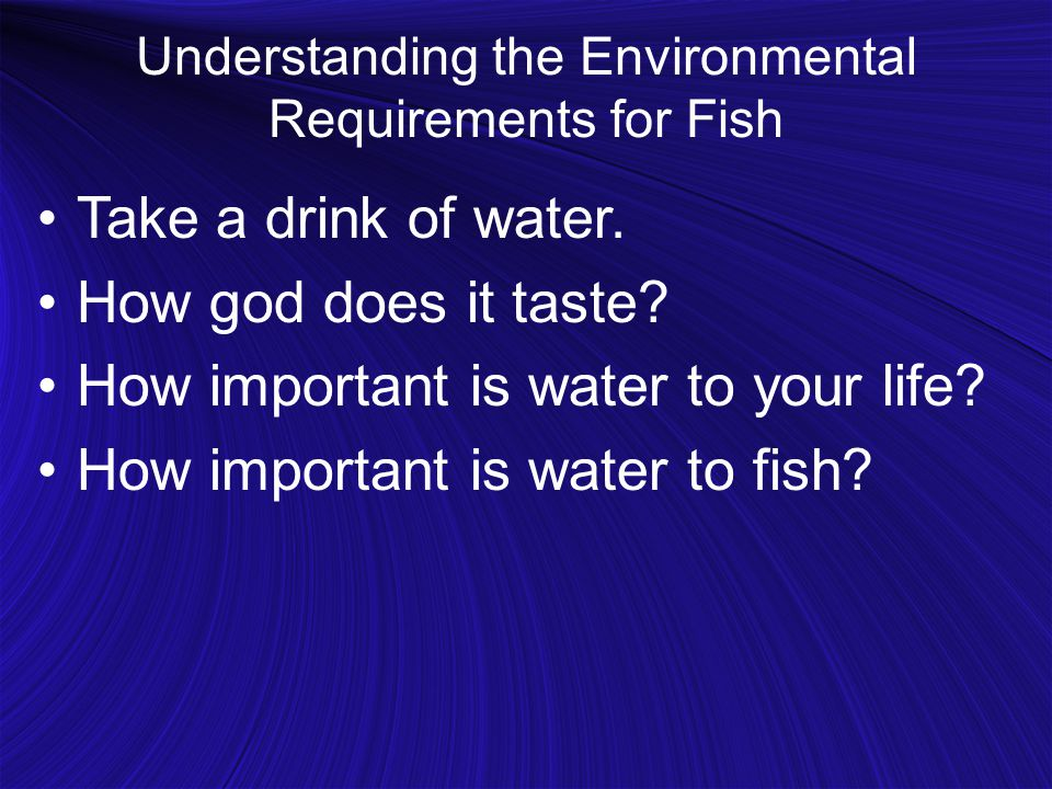 Understanding the Environmental Requirements for Fish Take a drink of water. How god does it taste? How important is water to your life? How important