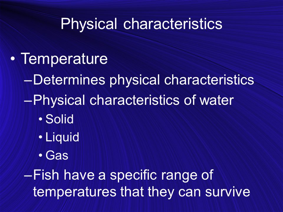 Physical characteristics Temperature –Determines physical characteristics –Physical characteristics of water Solid Liquid Gas –Fish have a specific ra
