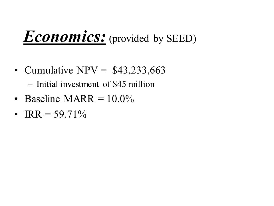 Economics: (provided by SEED) Cumulative NPV = $43,233,663 –Initial investment of $45 million Baseline MARR = 10.0% IRR = 59.71%