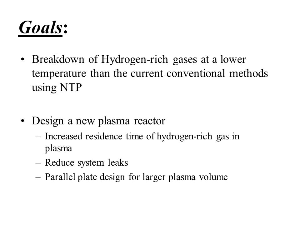 Goals: Breakdown of Hydrogen-rich gases at a lower temperature than the current conventional methods using NTP Design a new plasma reactor –Increased residence time of hydrogen-rich gas in plasma –Reduce system leaks –Parallel plate design for larger plasma volume