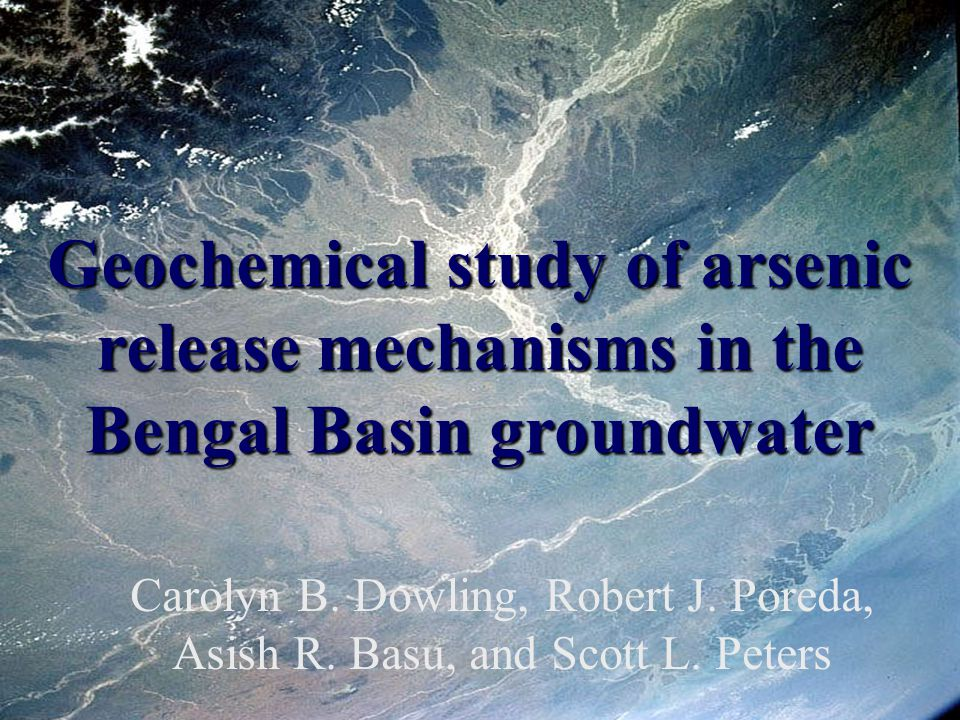 Geochemical study of arsenic release mechanisms in the Bengal Basin groundwater Carolyn B. Dowling, Robert J. Poreda, Asish R. Basu, and Scott L. Pete