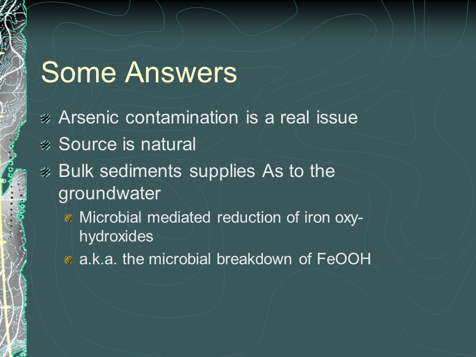 Some Answers Arsenic contamination is a real issue Source is natural Bulk sediments supplies As to the groundwater Microbial mediated reduction of iron oxy- hydroxides a.k.a.