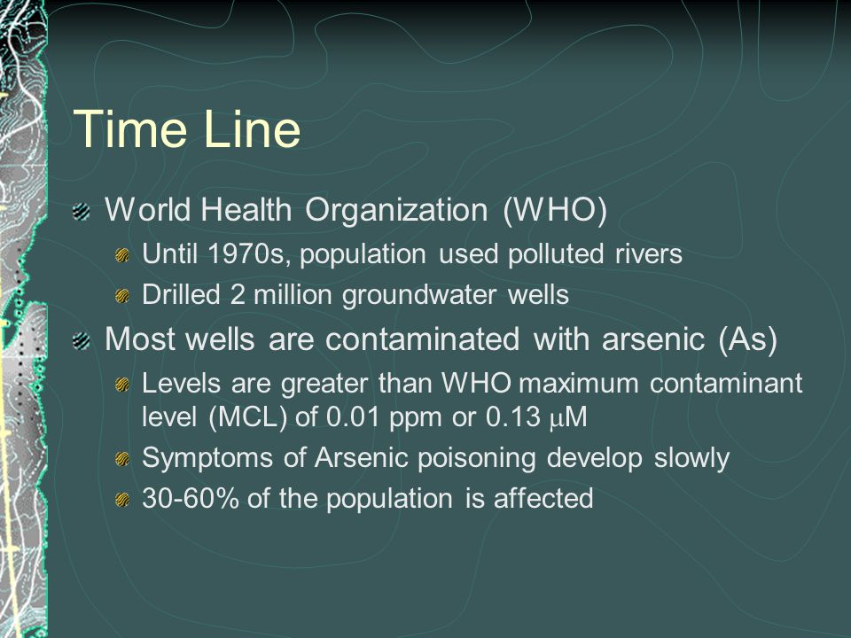 Time Line World Health Organization (WHO) Until 1970s, population used polluted rivers Drilled 2 million groundwater wells Most wells are contaminated
