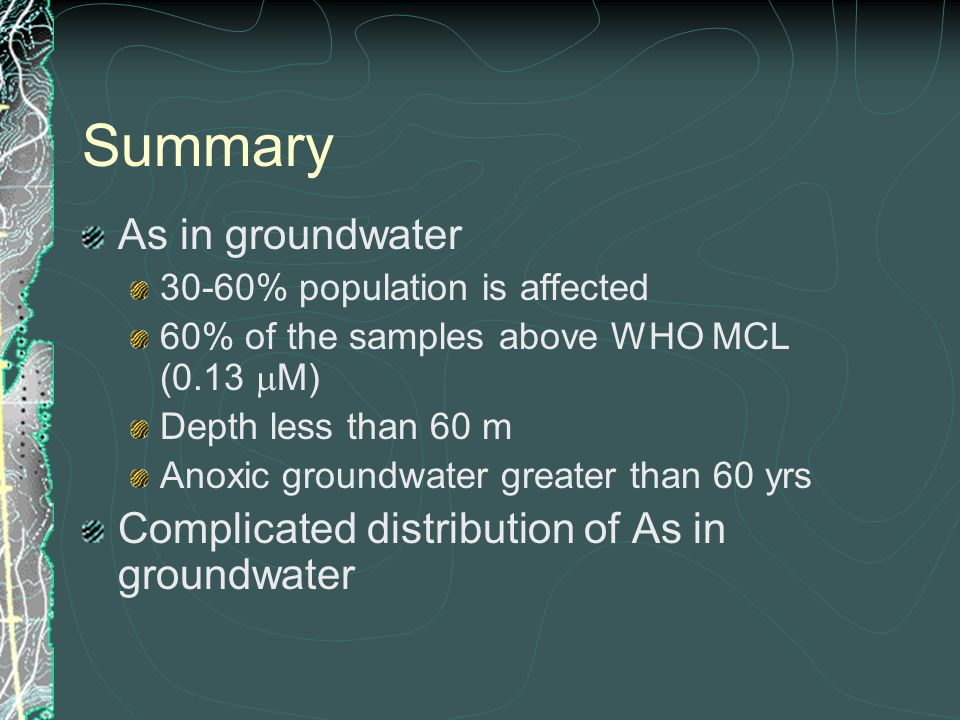 Summary As in groundwater 30-60% population is affected 60% of the samples above WHO MCL (0.13  M) Depth less than 60 m Anoxic groundwater greater than 60 yrs Complicated distribution of As in groundwater