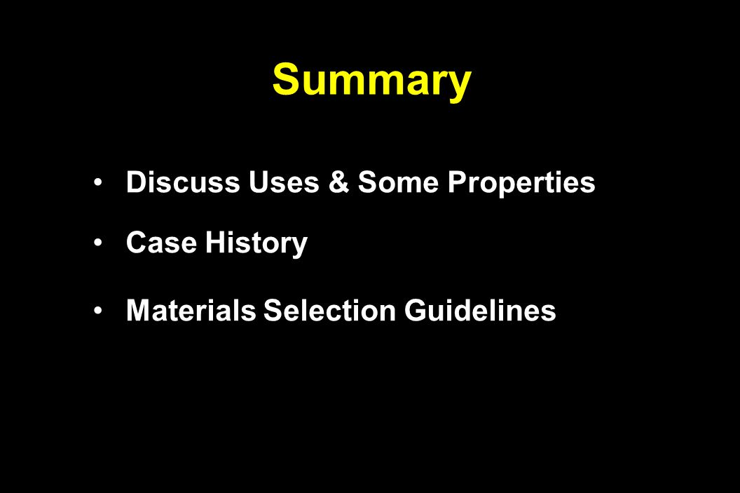 Summary Discuss Uses & Some Properties Discuss Uses & Some Properties Case History Case History Materials Selection Guidelines Materials Selection Guidelines
