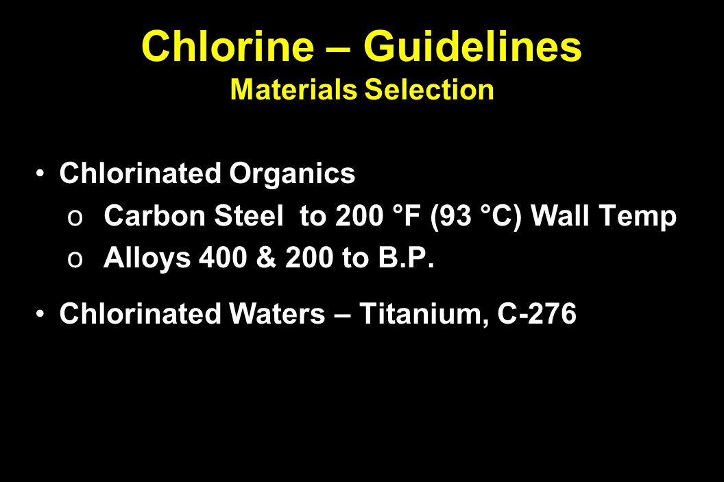 Chlorine – Guidelines Materials Selection Chlorinated OrganicsChlorinated Organics o Carbon Steel to 200 °F (93 °C) Wall Temp o Alloys 400 & 200 to B.P.