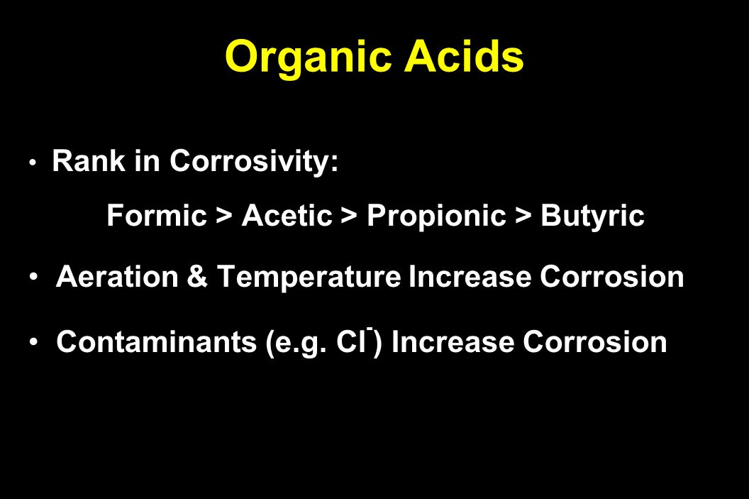 Organic Acids Rank in Corrosivity: Rank in Corrosivity: Formic > Acetic > Propionic > Butyric Aeration & Temperature Increase Corrosion Aeration & Temperature Increase Corrosion Contaminants (e.g.