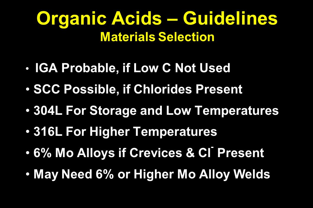 Organic Acids – Guidelines Materials Selection IGA Probable, if Low C Not Used IGA Probable, if Low C Not Used SCC Possible, if Chlorides Present SCC Possible, if Chlorides Present 304L For Storage and Low Temperatures 304L For Storage and Low Temperatures 316L For Higher Temperatures 316L For Higher Temperatures 6% Mo Alloys if Crevices & Cl - Present 6% Mo Alloys if Crevices & Cl - Present May Need 6% or Higher Mo Alloy Welds May Need 6% or Higher Mo Alloy Welds