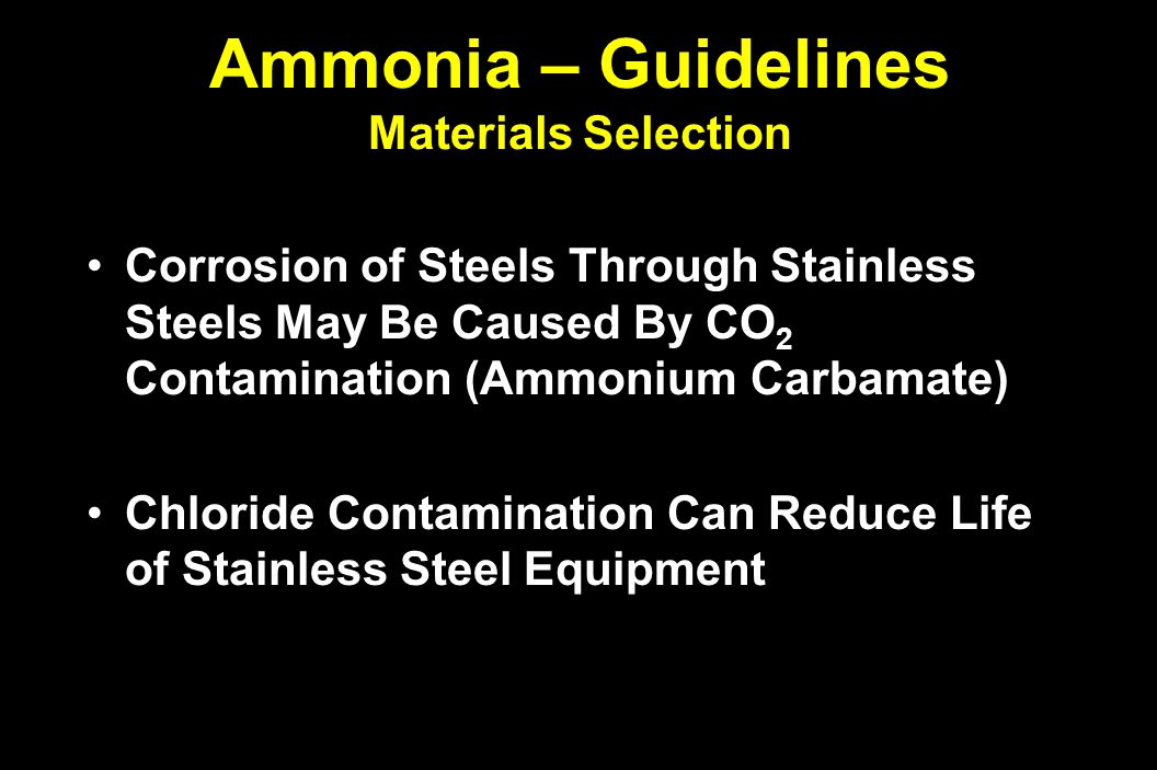 Ammonia – Guidelines Materials Selection Corrosion of Steels Through Stainless Steels May Be Caused By CO 2 Contamination (Ammonium Carbamate)Corrosion of Steels Through Stainless Steels May Be Caused By CO 2 Contamination (Ammonium Carbamate) Chloride Contamination Can Reduce Life of Stainless Steel EquipmentChloride Contamination Can Reduce Life of Stainless Steel Equipment