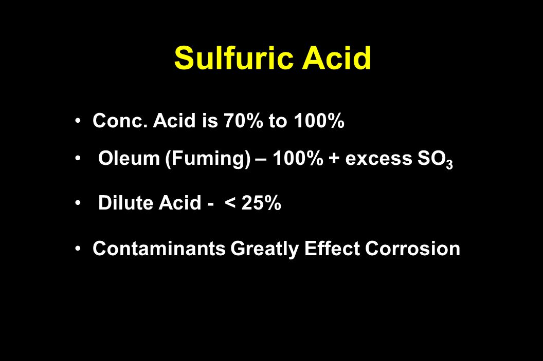 Sulfuric Acid Conc. Acid is 70% to 100%Conc. Acid is 70% to 100% Oleum (Fuming) – 100% + excess SO 3 Oleum (Fuming) – 100% + excess SO 3 Dilute Acid -