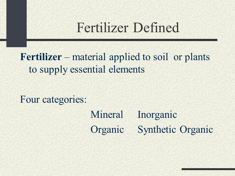Fertilizer Defined Fertilizer – material applied to soil or plants to supply essential elements Four categories: MineralInorganic Organic Synthetic Organic