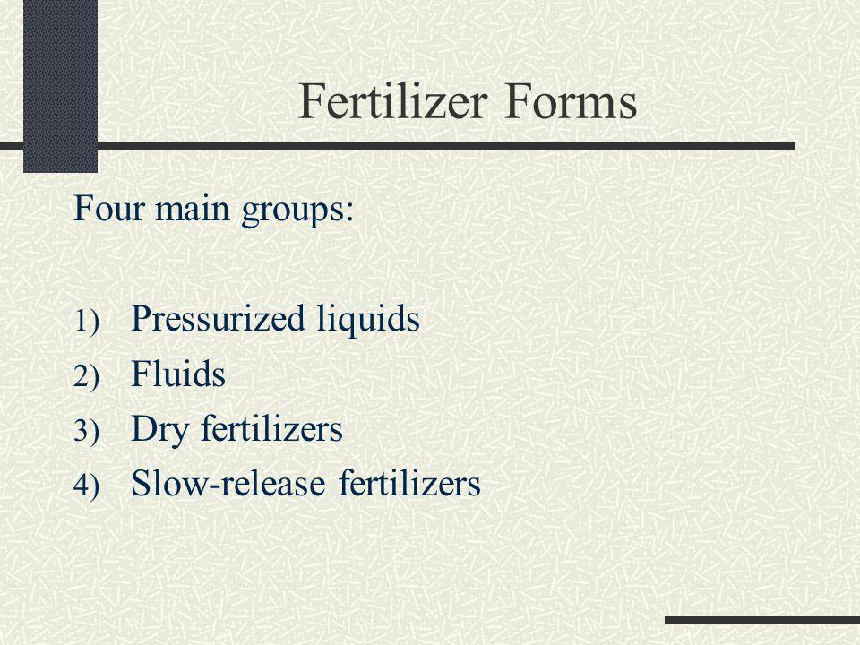 Fertilizer Forms Four main groups: 1) Pressurized liquids 2) Fluids 3) Dry fertilizers 4) Slow-release fertilizers