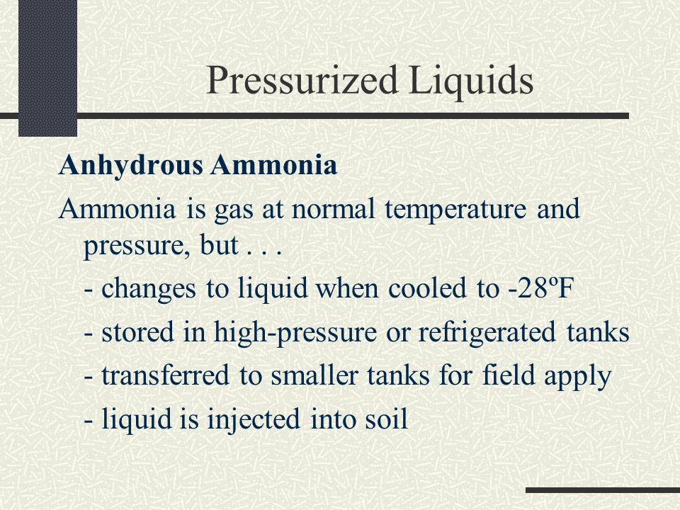 Pressurized Liquids Anhydrous Ammonia Ammonia is gas at normal temperature and pressure, but...