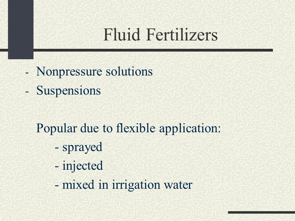 Fluid Fertilizers - Nonpressure solutions - Suspensions Popular due to flexible application: - sprayed - injected - mixed in irrigation water