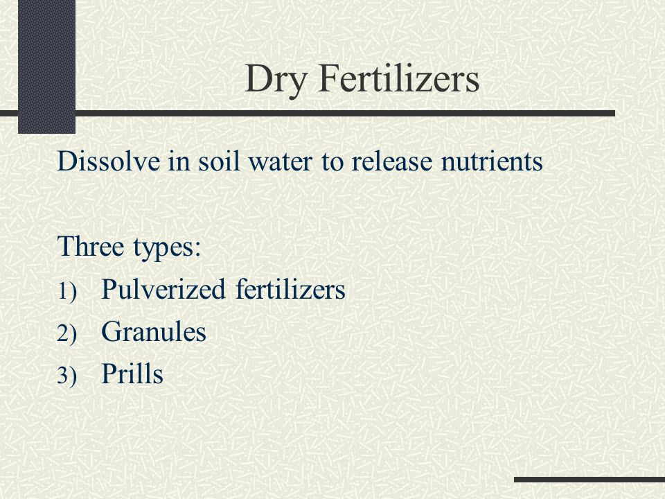 Dry Fertilizers Dissolve in soil water to release nutrients Three types: 1) Pulverized fertilizers 2) Granules 3) Prills