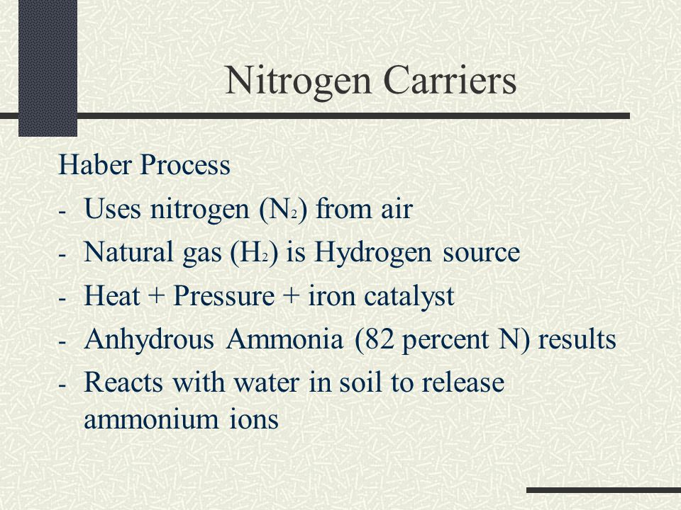 Nitrogen Carriers Haber Process - Uses nitrogen (N 2 ) from air - Natural gas (H 2 ) is Hydrogen source - Heat + Pressure + iron catalyst - Anhydrous