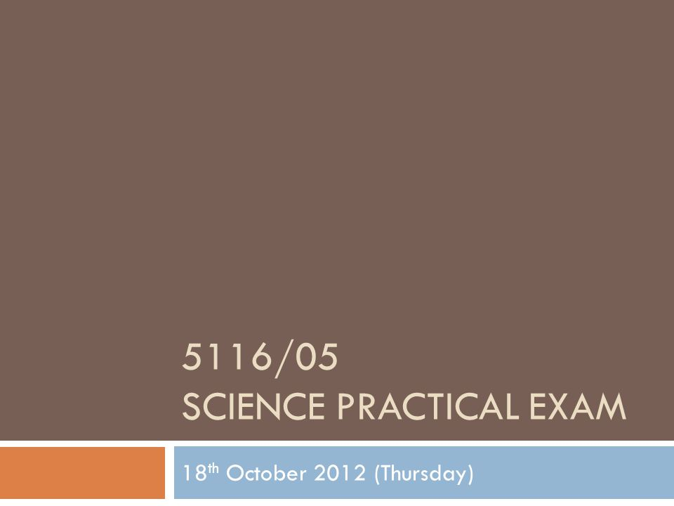 5116/05 SCIENCE PRACTICAL EXAM 18 th October 2012 (Thursday)