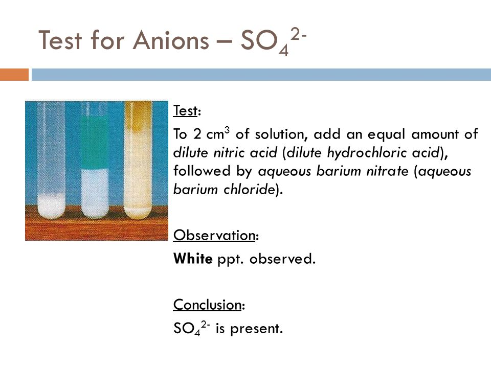 Test for Anions – SO 4 2- Test: To 2 cm 3 of solution, add an equal amount of dilute nitric acid (dilute hydrochloric acid), followed by aqueous bariu