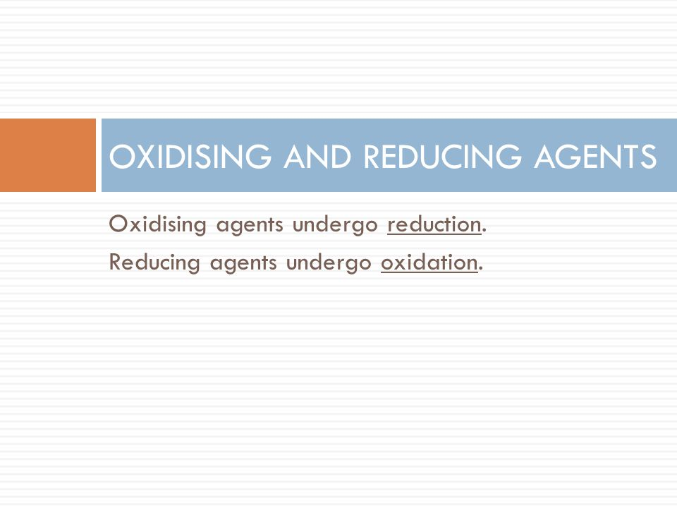 Oxidising agents undergo reduction. Reducing agents undergo oxidation. OXIDISING AND REDUCING AGENTS